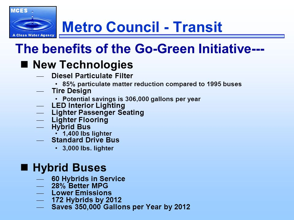 Metro Council - Transit New Technologies — Diesel Particulate Filter 85% particulate matter reduction compared to 1995 buses — Tire Design Potential savings is 306,000 gallons per year — LED Interior Lighting — Lighter Passenger Seating — Lighter Flooring — Hybrid Bus 1,400 lbs lighter — Standard Drive Bus 3,000 lbs.