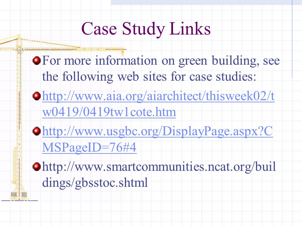 Case Study Links For more information on green building, see the following web sites for case studies: http://www.aia.org/aiarchitect/thisweek02/t w04