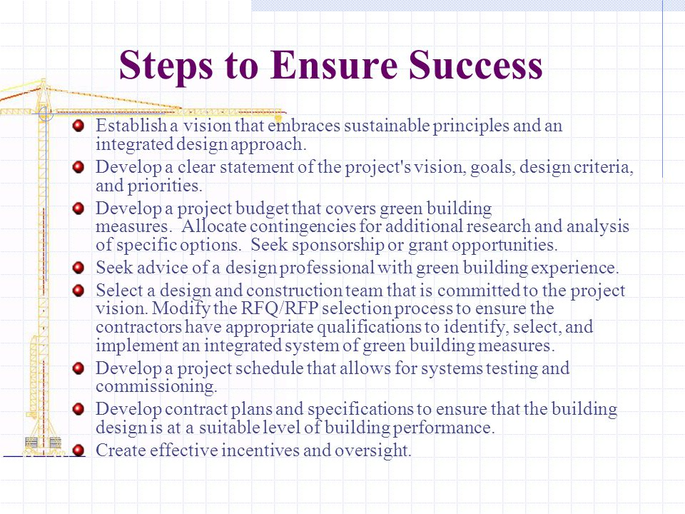 Steps to Ensure Success Establish a vision that embraces sustainable principles and an integrated design approach. Develop a clear statement of the pr