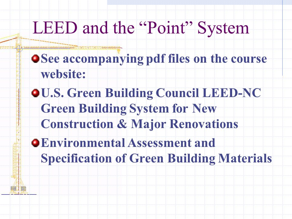 "LEED and the ""Point"" System See accompanying pdf files on the course website: U.S. Green Building Council LEED-NC Green Building System for New Constr"