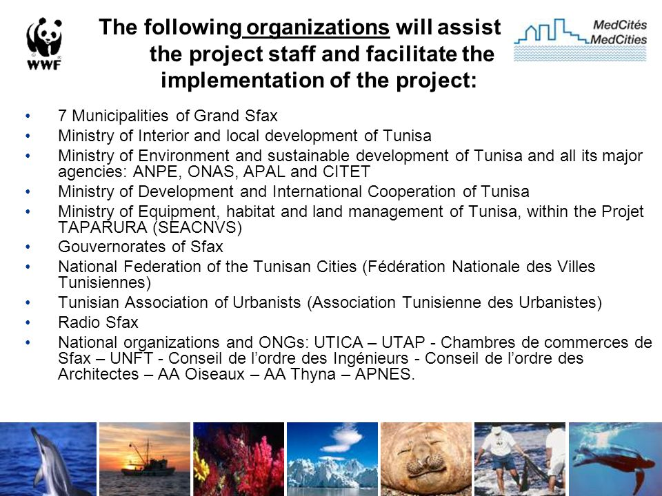 The following organizations will assist the project staff and facilitate the implementation of the project: 7 Municipalities of Grand Sfax Ministry of Interior and local development of Tunisa Ministry of Environment and sustainable development of Tunisa and all its major agencies: ANPE, ONAS, APAL and CITET Ministry of Development and International Cooperation of Tunisa Ministry of Equipment, habitat and land management of Tunisa, within the Projet TAPARURA (SEACNVS) Gouvernorates of Sfax National Federation of the Tunisan Cities (Fédération Nationale des Villes Tunisiennes) Tunisian Association of Urbanists (Association Tunisienne des Urbanistes) Radio Sfax National organizations and ONGs: UTICA – UTAP - Chambres de commerces de Sfax – UNFT - Conseil de l'ordre des Ingénieurs - Conseil de l'ordre des Architectes – AA Oiseaux – AA Thyna – APNES.