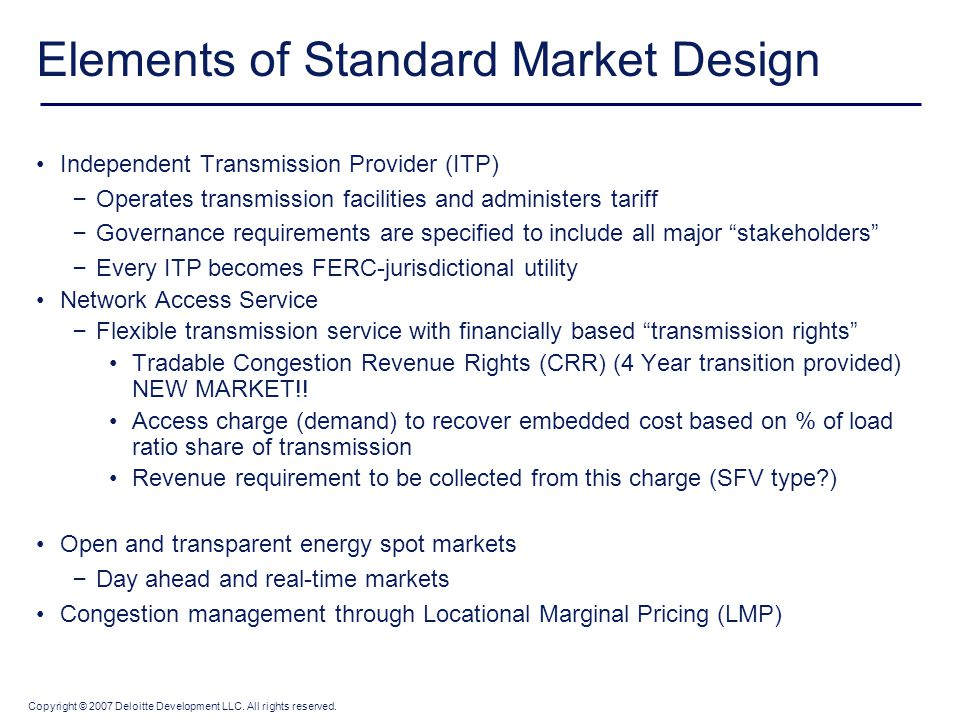 Copyright © 2007 Deloitte Development LLC. All rights reserved. Elements of Standard Market Design Independent Transmission Provider (ITP) – Operates