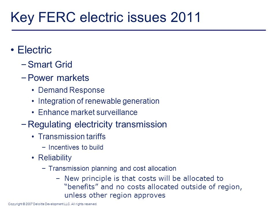 Copyright © 2007 Deloitte Development LLC. All rights reserved. Key FERC electric issues 2011 Electric – Smart Grid – Power markets Demand Response In