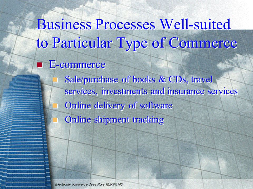 Business Processes Well-suited to Particular Type of Commerce E-commerce Sale/purchase of books & CDs, travel services, investments and insurance services Online delivery of software Online shipment tracking E-commerce Sale/purchase of books & CDs, travel services, investments and insurance services Online delivery of software Online shipment tracking