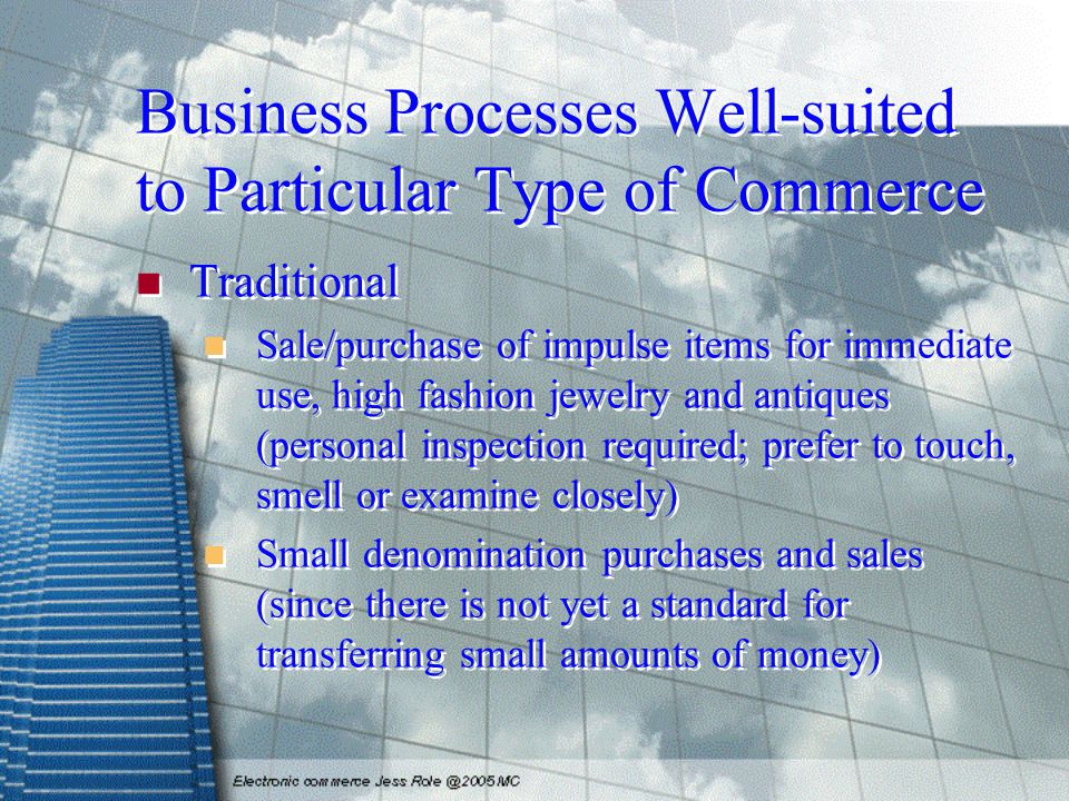 Business Processes Well-suited to Particular Type of Commerce Traditional Sale/purchase of impulse items for immediate use, high fashion jewelry and a