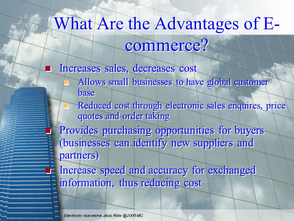 What Are the Advantages of E- commerce? Increases sales, decreases cost Allows small businesses to have global customer base Reduced cost through elec