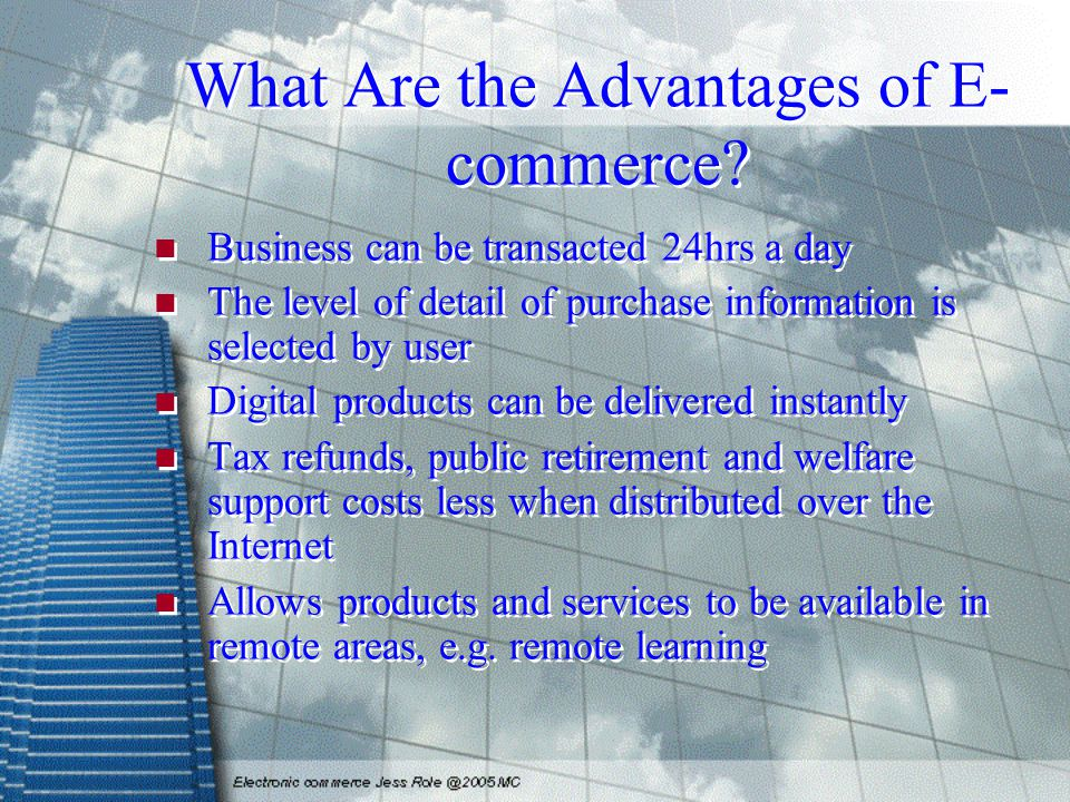 What Are the Advantages of E- commerce? Business can be transacted 24hrs a day The level of detail of purchase information is selected by user Digital