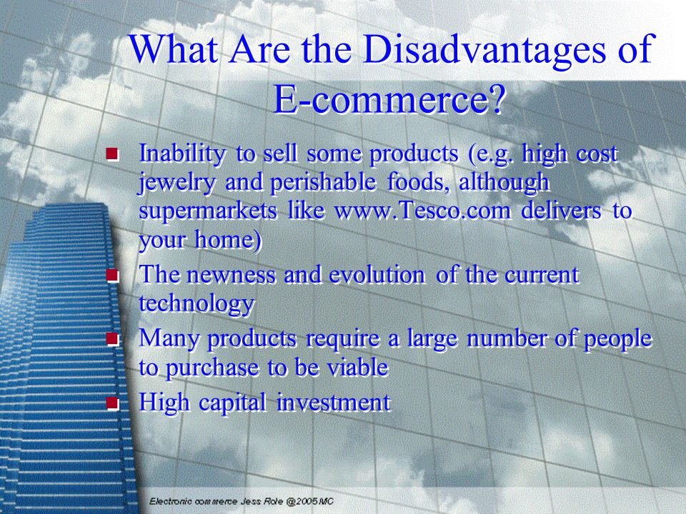 What Are the Disadvantages of E-commerce? Inability to sell some products (e.g. high cost jewelry and perishable foods, although supermarkets like www