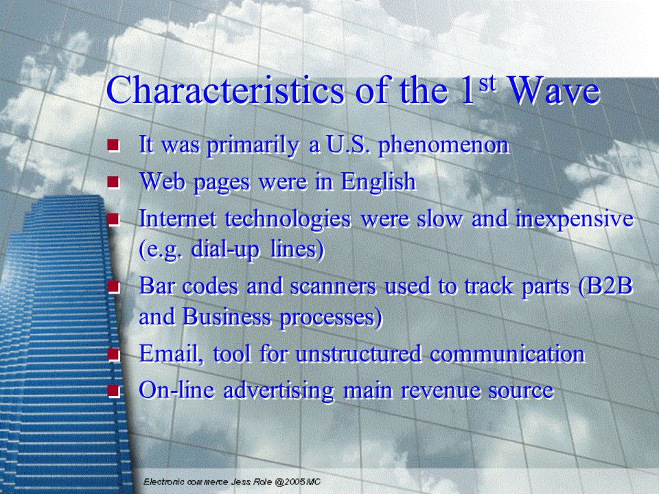 Characteristics of the 1 st Wave It was primarily a U.S. phenomenon Web pages were in English Internet technologies were slow and inexpensive (e.g. di