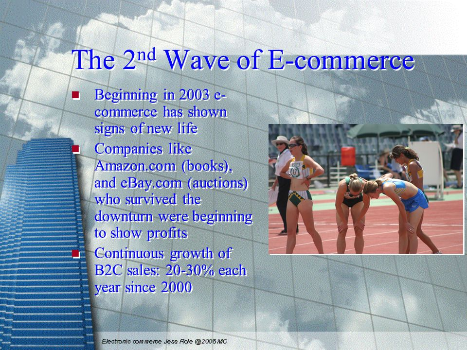 The 2 nd Wave of E-commerce Beginning in 2003 e- commerce has shown signs of new life Companies like Amazon.com (books), and eBay.com (auctions) who survived the downturn were beginning to show profits Continuous growth of B2C sales: 20-30% each year since 2000 Beginning in 2003 e- commerce has shown signs of new life Companies like Amazon.com (books), and eBay.com (auctions) who survived the downturn were beginning to show profits Continuous growth of B2C sales: 20-30% each year since 2000