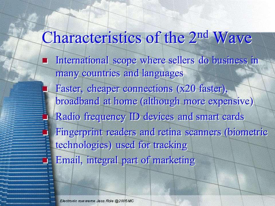Characteristics of the 2 nd Wave International scope where sellers do business in many countries and languages Faster, cheaper connections (x20 faster), broadband at home (although more expensive) Radio frequency ID devices and smart cards Fingerprint readers and retina scanners (biometric technologies) used for tracking Email, integral part of marketing International scope where sellers do business in many countries and languages Faster, cheaper connections (x20 faster), broadband at home (although more expensive) Radio frequency ID devices and smart cards Fingerprint readers and retina scanners (biometric technologies) used for tracking Email, integral part of marketing