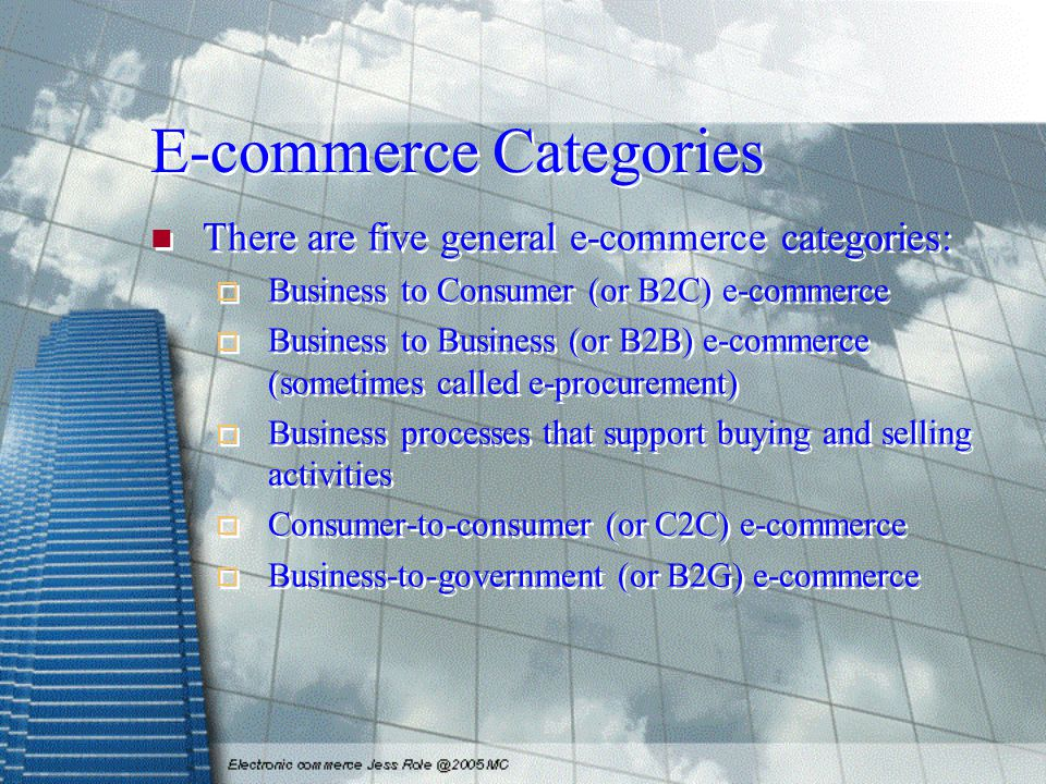 E-commerce Categories There are five general e-commerce categories:  Business to Consumer (or B2C) e-commerce  Business to Business (or B2B) e-commerce (sometimes called e-procurement)  Business processes that support buying and selling activities  Consumer-to-consumer (or C2C) e-commerce  Business-to-government (or B2G) e-commerce There are five general e-commerce categories:  Business to Consumer (or B2C) e-commerce  Business to Business (or B2B) e-commerce (sometimes called e-procurement)  Business processes that support buying and selling activities  Consumer-to-consumer (or C2C) e-commerce  Business-to-government (or B2G) e-commerce