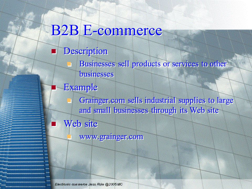 B2B E-commerce Description Businesses sell products or services to other businesses Example Grainger.com sells industrial supplies to large and small