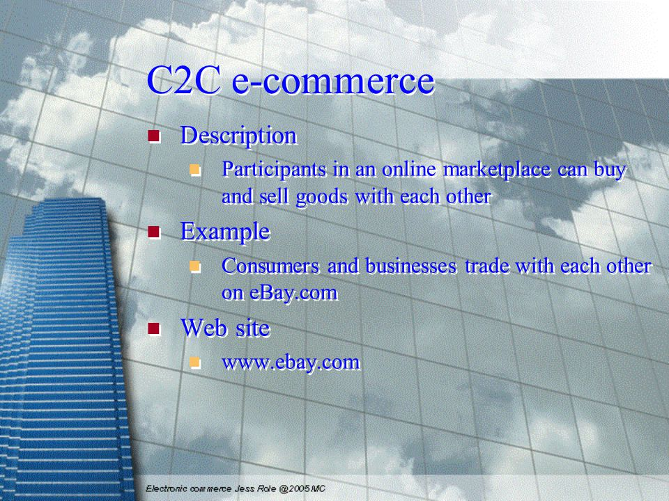 C2C e-commerce Description Participants in an online marketplace can buy and sell goods with each other Example Consumers and businesses trade with each other on eBay.com Web site www.ebay.com Description Participants in an online marketplace can buy and sell goods with each other Example Consumers and businesses trade with each other on eBay.com Web site www.ebay.com