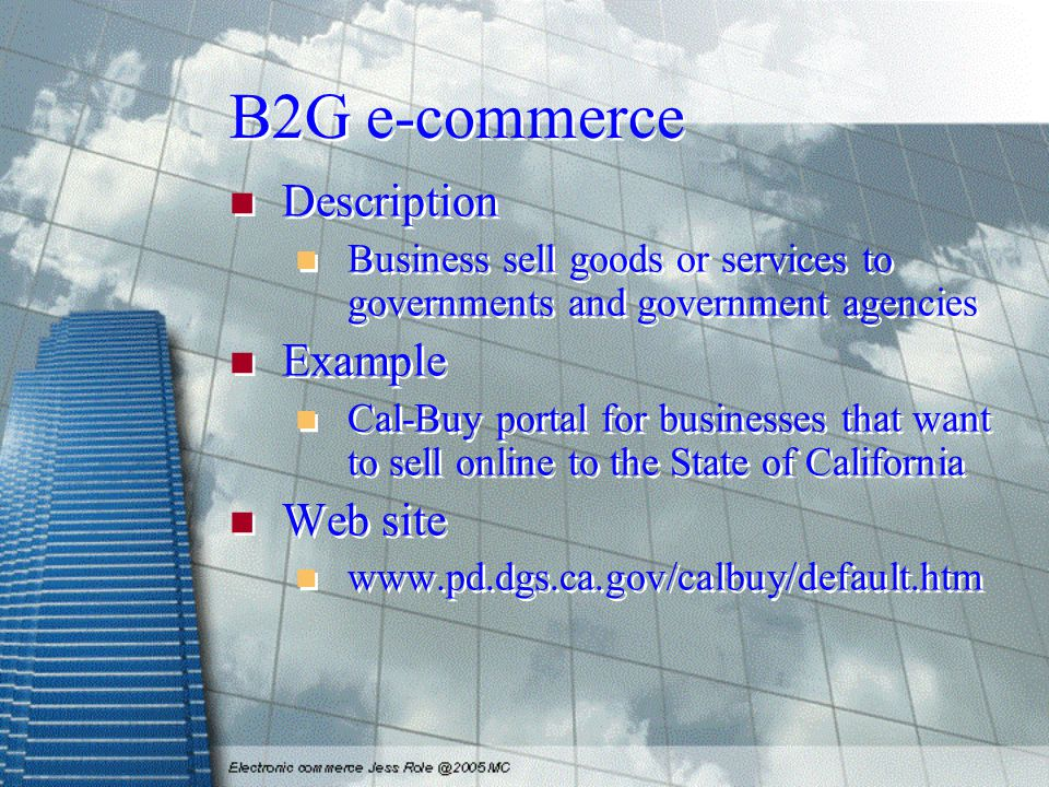 B2G e-commerce Description Business sell goods or services to governments and government agencies Example Cal-Buy portal for businesses that want to sell online to the State of California Web site www.pd.dgs.ca.gov/calbuy/default.htm Description Business sell goods or services to governments and government agencies Example Cal-Buy portal for businesses that want to sell online to the State of California Web site www.pd.dgs.ca.gov/calbuy/default.htm