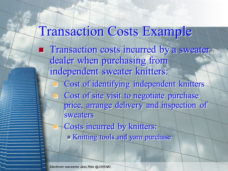 Transaction Costs Example Transaction costs incurred by a sweater dealer when purchasing from independent sweater knitters: Cost of identifying indepe