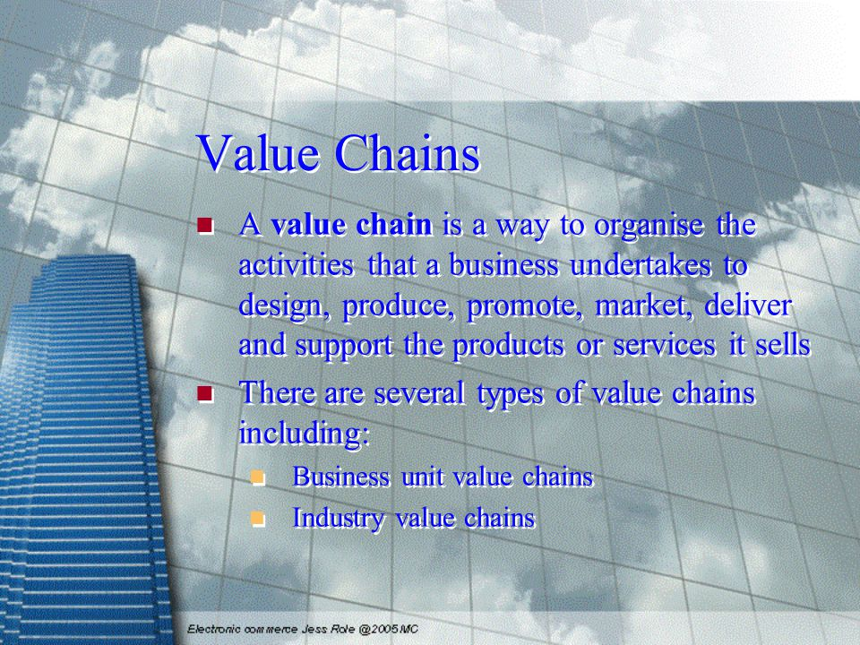 Value Chains A value chain is a way to organise the activities that a business undertakes to design, produce, promote, market, deliver and support the