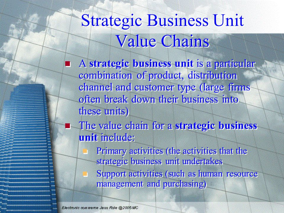 Strategic Business Unit Value Chains A strategic business unit is a particular combination of product, distribution channel and customer type (large f