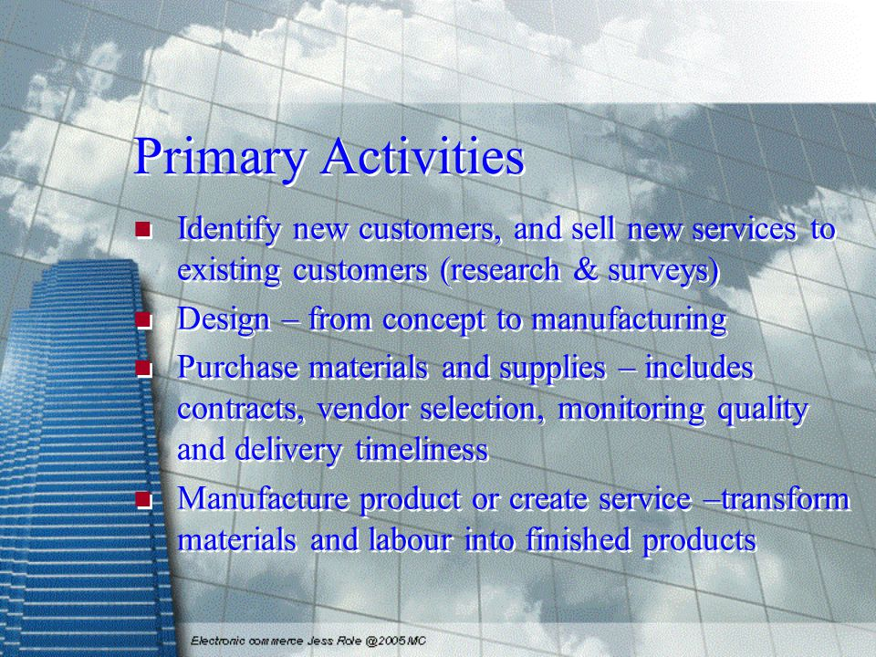 Primary Activities Identify new customers, and sell new services to existing customers (research & surveys) Design – from concept to manufacturing Pur