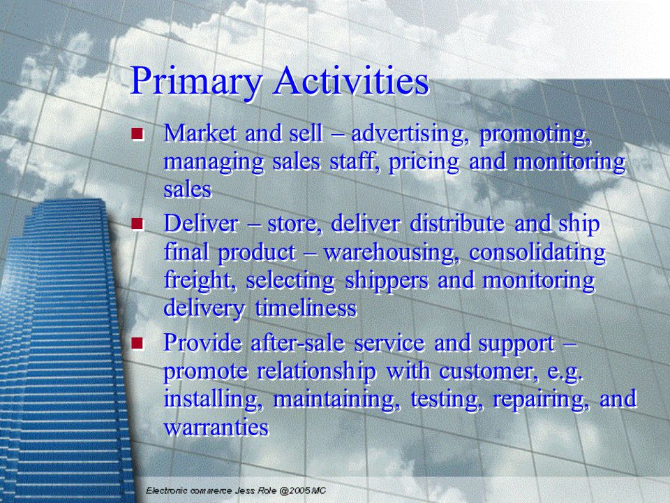 Primary Activities Market and sell – advertising, promoting, managing sales staff, pricing and monitoring sales Deliver – store, deliver distribute and ship final product – warehousing, consolidating freight, selecting shippers and monitoring delivery timeliness Provide after-sale service and support – promote relationship with customer, e.g.