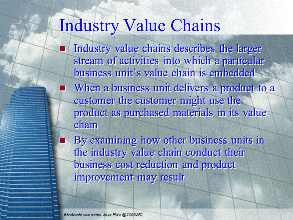 Industry Value Chains Industry value chains describes the larger stream of activities into which a particular business unit's value chain is embedded When a business unit delivers a product to a customer the customer might use the product as purchased materials in its value chain By examining how other business units in the industry value chain conduct their business cost reduction and product improvement may result Industry value chains describes the larger stream of activities into which a particular business unit's value chain is embedded When a business unit delivers a product to a customer the customer might use the product as purchased materials in its value chain By examining how other business units in the industry value chain conduct their business cost reduction and product improvement may result