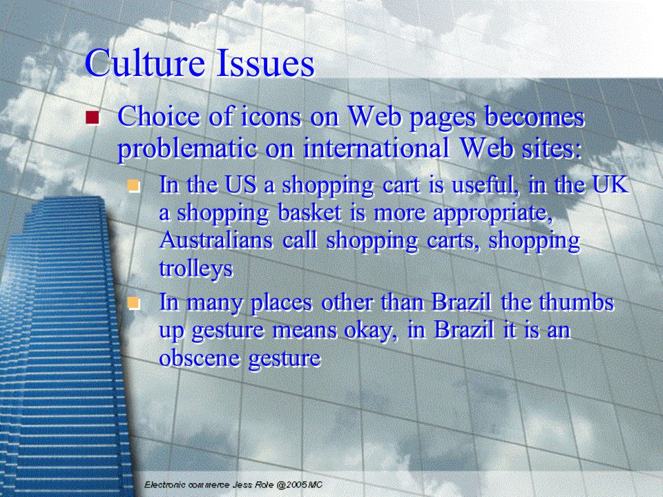 Culture Issues Choice of icons on Web pages becomes problematic on international Web sites: In the US a shopping cart is useful, in the UK a shopping