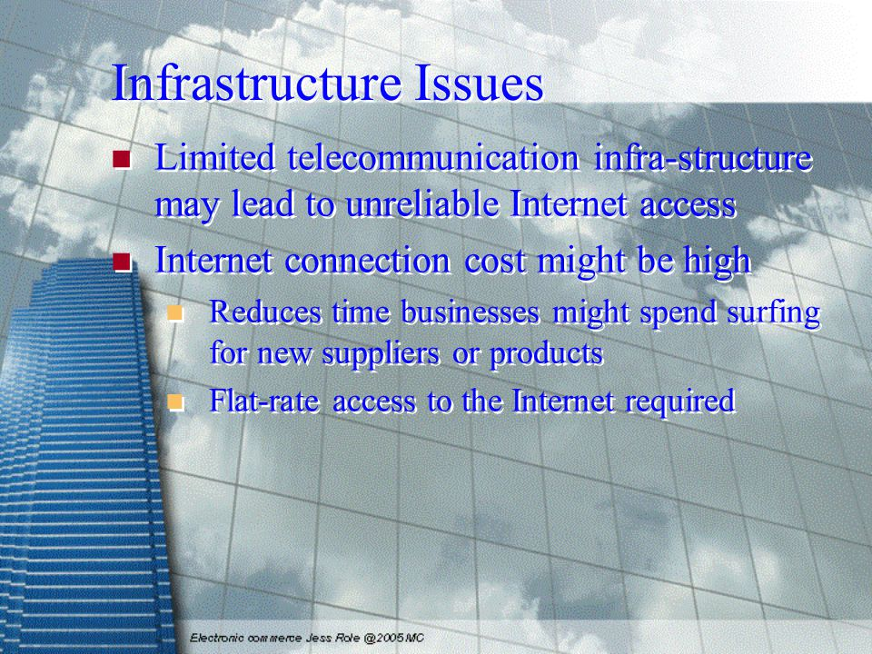 Infrastructure Issues Limited telecommunication infra-structure may lead to unreliable Internet access Internet connection cost might be high Reduces