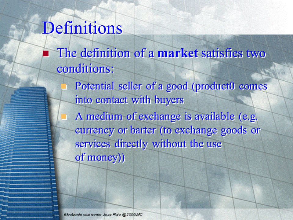 Definitions The definition of a market satisfies two conditions: Potential seller of a good (product0 comes into contact with buyers A medium of exchange is available (e.g.