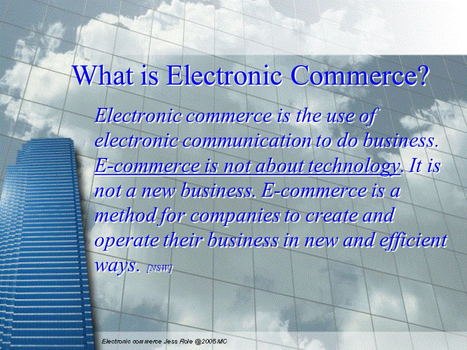 What is Electronic Commerce? Electronic commerce is the use of electronic communication to do business. E-commerce is not about technology. It is not