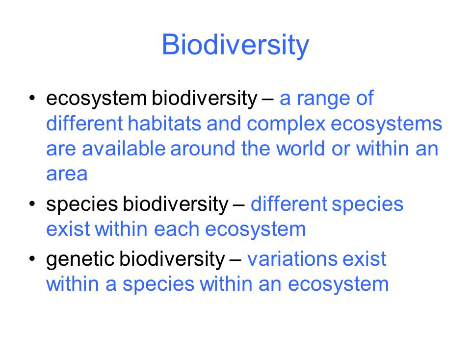 Biodiversity ecosystem biodiversity – a range of different habitats and complex ecosystems are available around the world or within an area species biodiversity – different species exist within each ecosystem genetic biodiversity – variations exist within a species within an ecosystem
