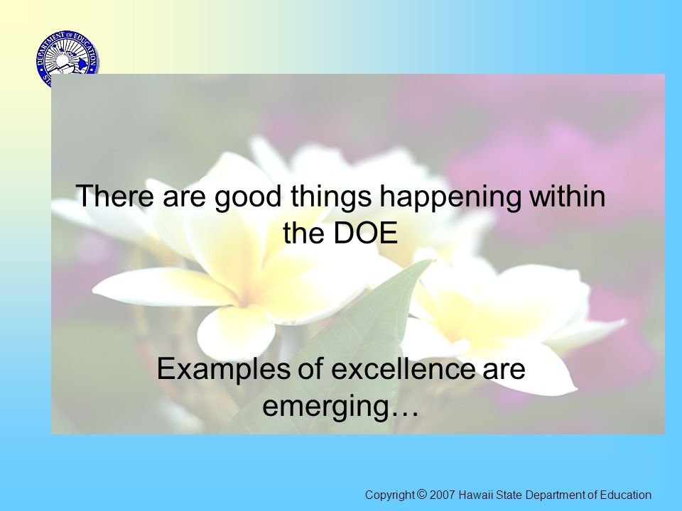 There are good things happening within the DOE Examples of excellence are emerging… Copyright © 2007 Hawaii State Department of Education