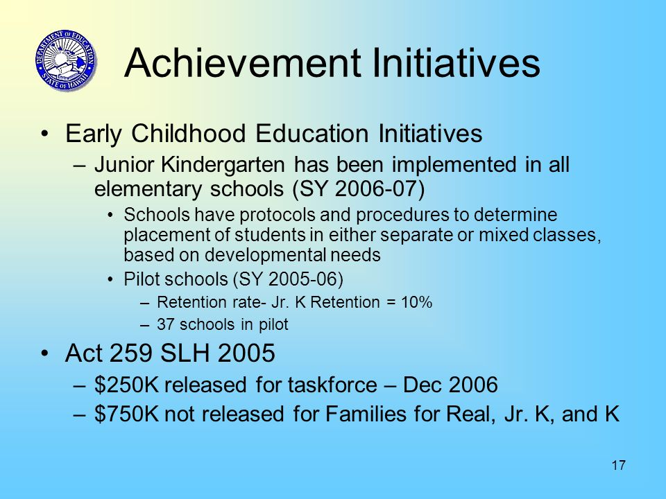 17 Achievement Initiatives Early Childhood Education Initiatives –Junior Kindergarten has been implemented in all elementary schools (SY 2006-07) Schools have protocols and procedures to determine placement of students in either separate or mixed classes, based on developmental needs Pilot schools (SY 2005-06) –Retention rate- Jr.