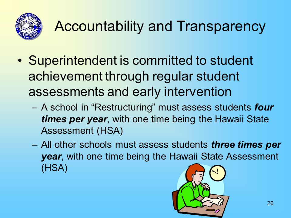 26 Accountability and Transparency Superintendent is committed to student achievement through regular student assessments and early intervention –A school in Restructuring must assess students four times per year, with one time being the Hawaii State Assessment (HSA) –All other schools must assess students three times per year, with one time being the Hawaii State Assessment (HSA)