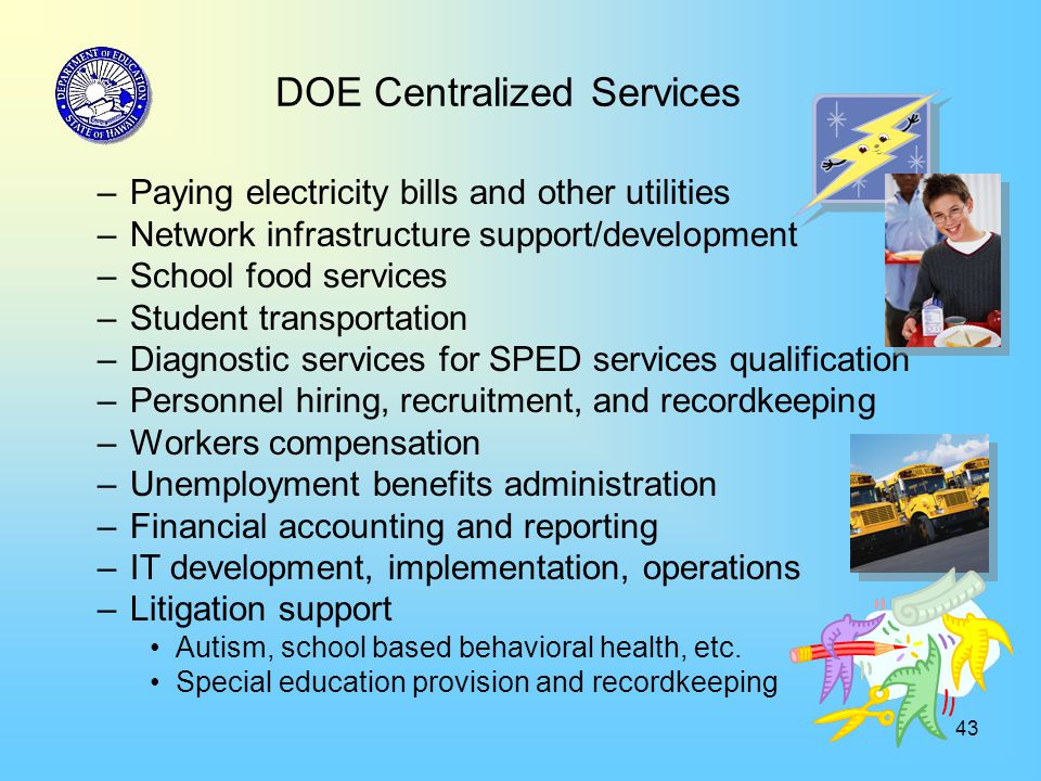 43 DOE Centralized Services –Paying electricity bills and other utilities –Network infrastructure support/development –School food services –Student transportation –Diagnostic services for SPED services qualification –Personnel hiring, recruitment, and recordkeeping –Workers compensation –Unemployment benefits administration –Financial accounting and reporting –IT development, implementation, operations –Litigation support Autism, school based behavioral health, etc.