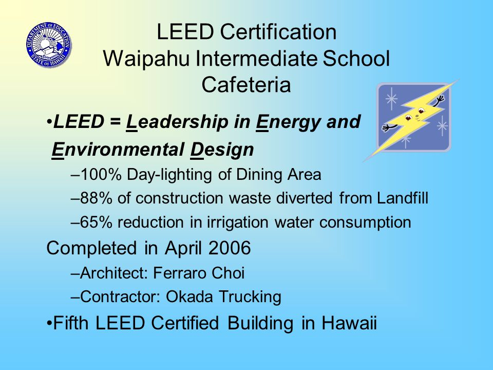 LEED Certification Waipahu Intermediate School Cafeteria LEED = Leadership in Energy and Environmental Design –100% Day-lighting of Dining Area –88% of construction waste diverted from Landfill –65% reduction in irrigation water consumption Completed in April 2006 –Architect: Ferraro Choi –Contractor: Okada Trucking Fifth LEED Certified Building in Hawaii