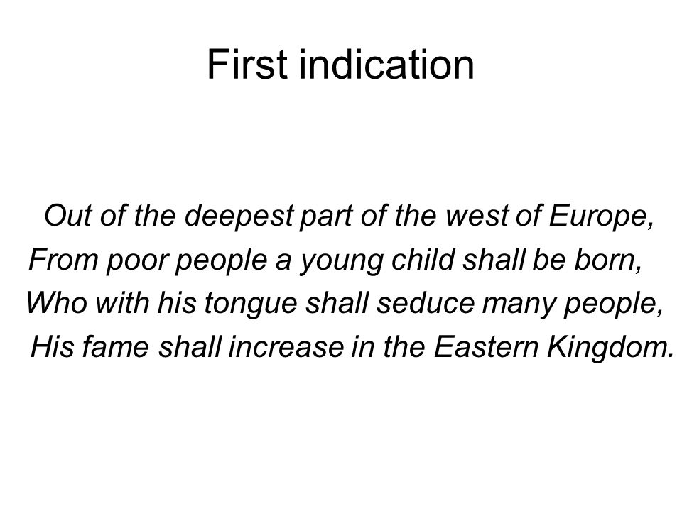 First indication Out of the deepest part of the west of Europe, From poor people a young child shall be born, Who with his tongue shall seduce many people, His fame shall increase in the Eastern Kingdom.