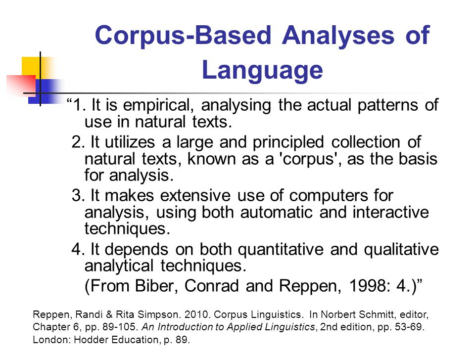 Selected Well-Know Corpora British National Corpus (BNC) Corpus of Contemporary American English (COCA) Brown Corpus Lancaster/Oslo-Bergen (LOB) Corpus Helsinki Corpus of English Texts CANCODE (Cambridge and Nottingham Corpus of Discourse in English ( spoken discourse ) ICE (International Corpus of English ( for the study of national varieties of English ) Reppen, Randi & Rita Simpson.