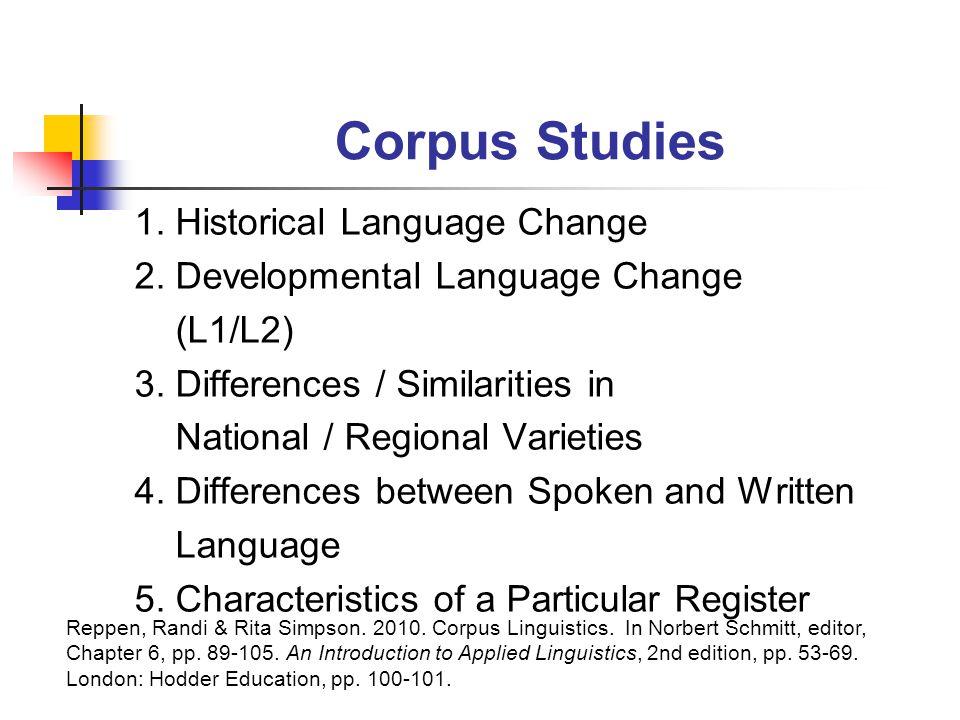 Corpus Studies 1. Historical Language Change 2. Developmental Language Change (L1/L2) 3. Differences / Similarities in National / Regional Varieties 4