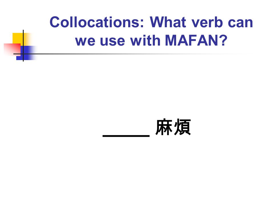 Collocations: What verb can we use with MAFAN? ____ 麻煩