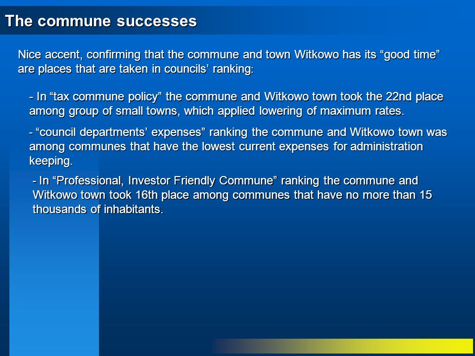 The commune successes Nice accent, confirming that the commune and town Witkowo has its good time are places that are taken in councils' ranking : - In Professional, Investor Friendly Commune ranking the commune and Witkowo town took 16th place among communes that have no more than 15 thousands of inhabitants.