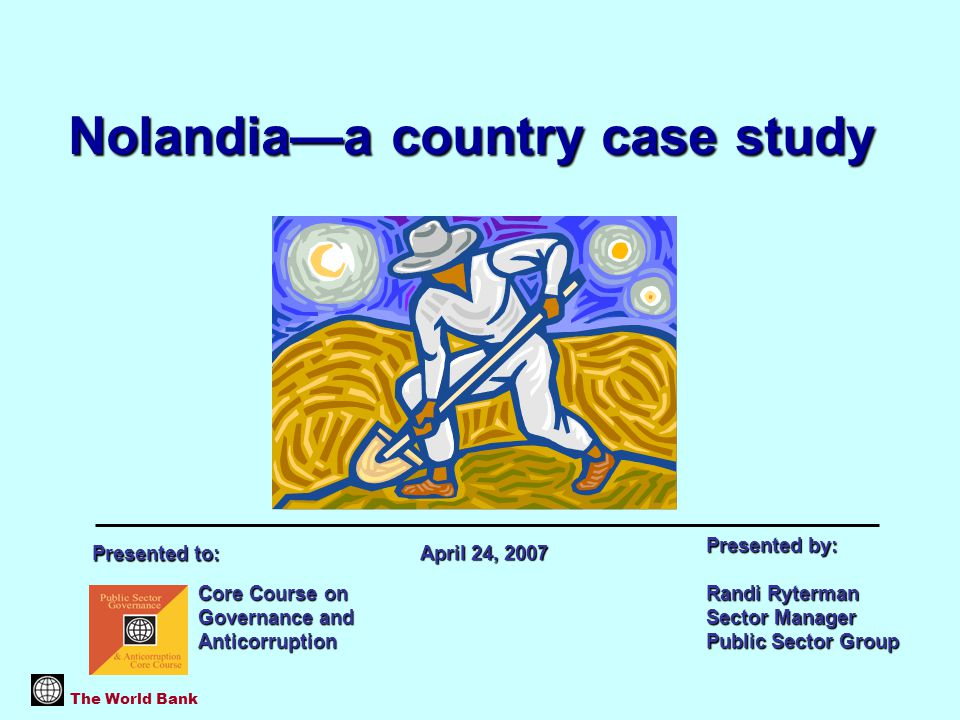 Nolandia—a country case study The World Bank Core Course on Governance and Anticorruption Presented by: Randi Ryterman Sector Manager Public Sector Group April 24, 2007 Presented to: