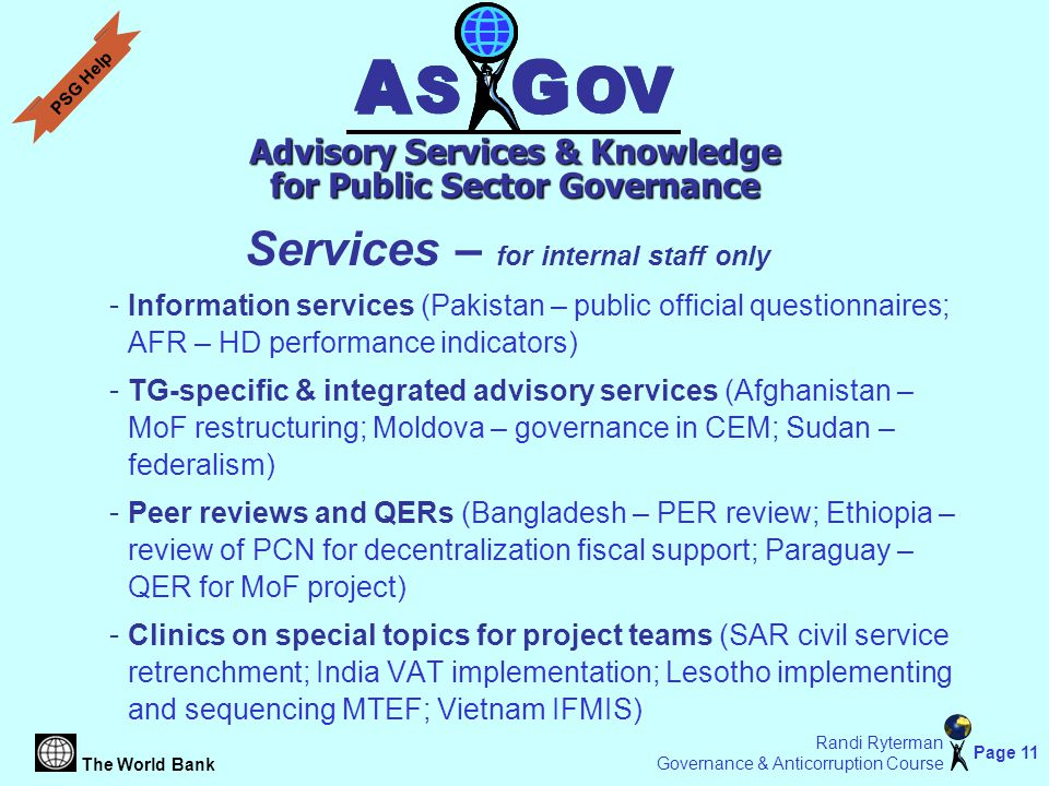 The World Bank Page 11 Randi Ryterman Governance & Anticorruption Course Services – for internal staff only - Information services (Pakistan – public official questionnaires; AFR – HD performance indicators) - TG-specific & integrated advisory services (Afghanistan – MoF restructuring; Moldova – governance in CEM; Sudan – federalism) - Peer reviews and QERs (Bangladesh – PER review; Ethiopia – review of PCN for decentralization fiscal support; Paraguay – QER for MoF project) - Clinics on special topics for project teams (SAR civil service retrenchment; India VAT implementation; Lesotho implementing and sequencing MTEF; Vietnam IFMIS) A A S S G G OV A A S S G G Advisory Services & Knowledge for Public Sector Governance PSG Help