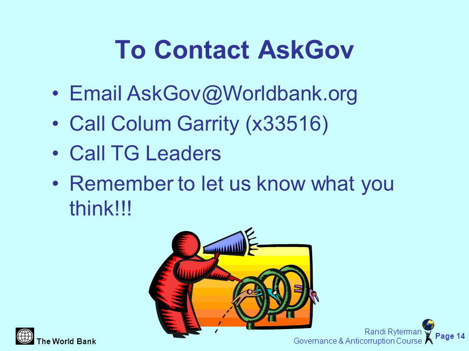 The World Bank Page 14 Randi Ryterman Governance & Anticorruption Course To Contact AskGov Email AskGov@Worldbank.org Call Colum Garrity (x33516) Call TG Leaders Remember to let us know what you think!!!