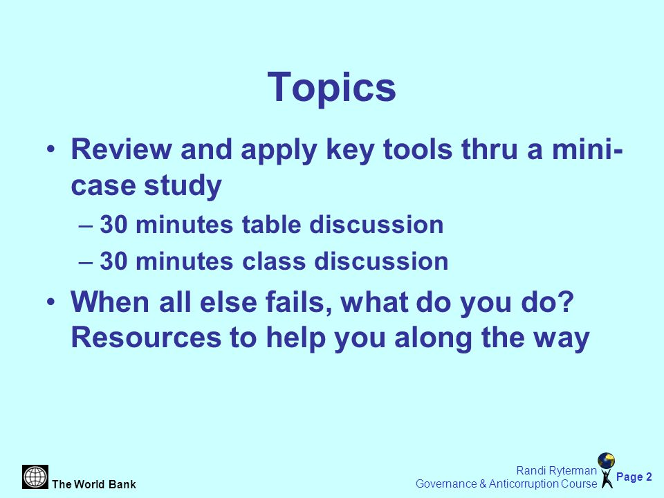 The World Bank Page 2 Randi Ryterman Governance & Anticorruption Course Topics Review and apply key tools thru a mini- case study –30 minutes table discussion –30 minutes class discussion When all else fails, what do you do.