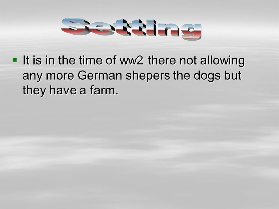  It is in the time of ww2 there not allowing any more German shepers the dogs but they have a farm.