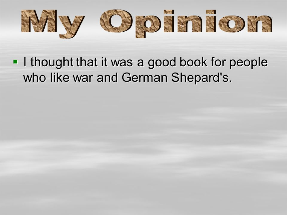  I thought that it was a good book for people who like war and German Shepard's.
