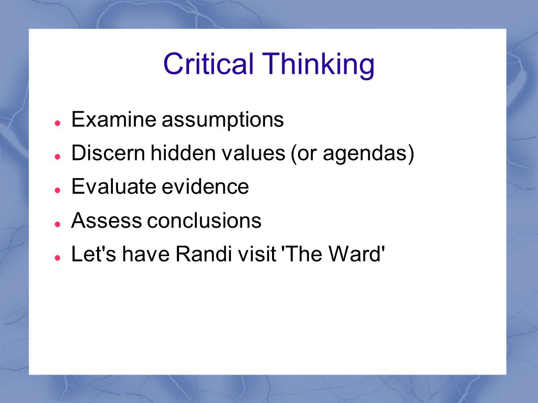 Critical Thinking Examine assumptions Discern hidden values (or agendas) Evaluate evidence Assess conclusions Let s have Randi visit The Ward
