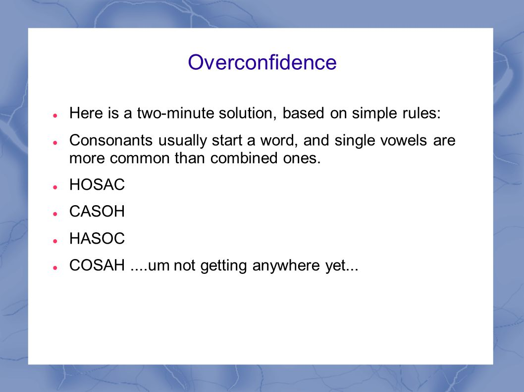 Overconfidence Here is a two-minute solution, based on simple rules: Consonants usually start a word, and single vowels are more common than combined ones.