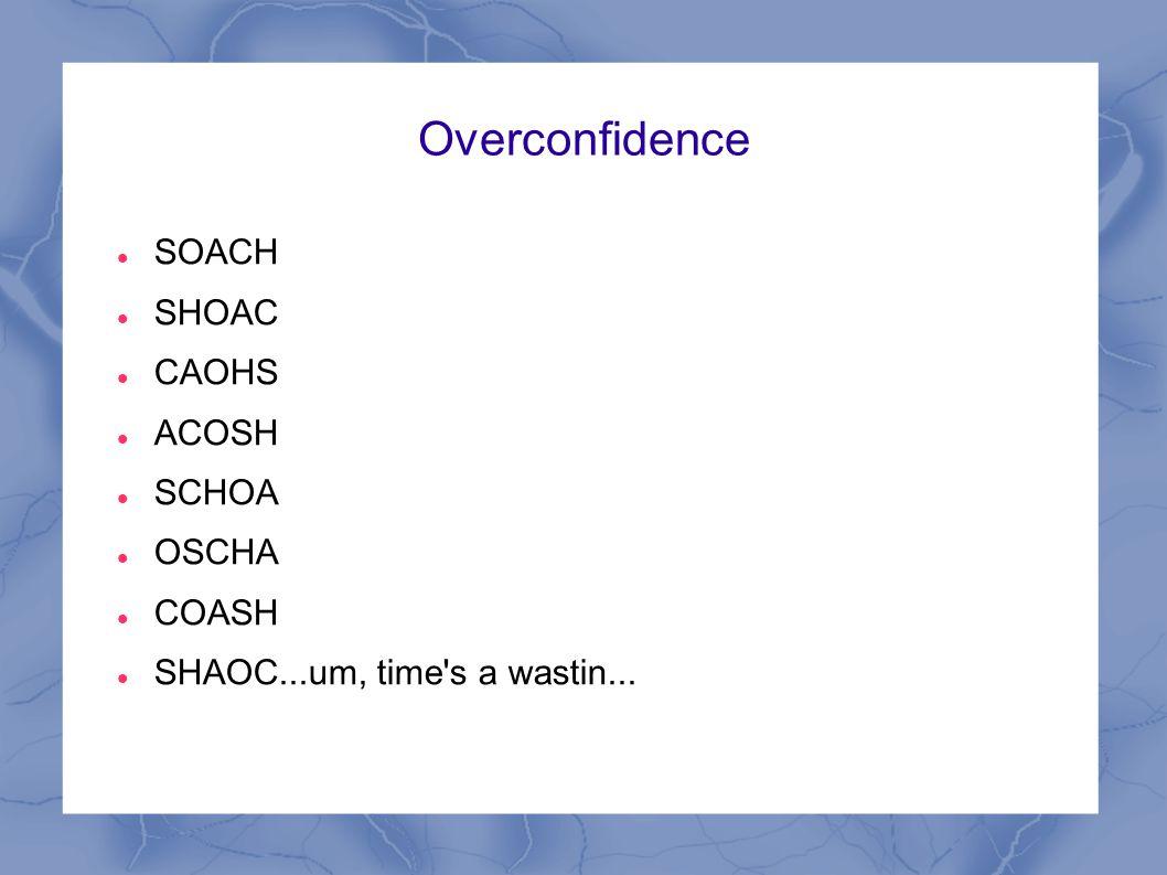Overconfidence SOACH SHOAC CAOHS ACOSH SCHOA OSCHA COASH SHAOC...um, time's a wastin...