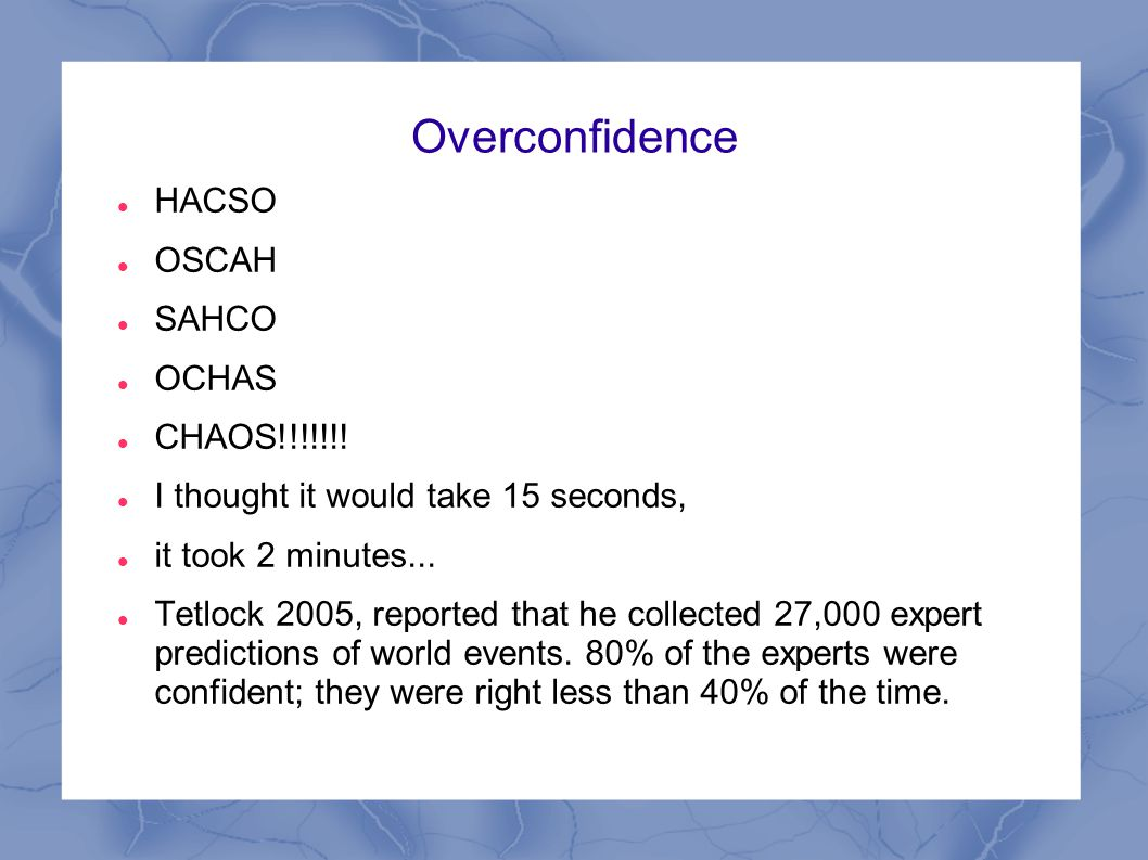 Overconfidence HACSO OSCAH SAHCO OCHAS CHAOS!!!!!!! I thought it would take 15 seconds, it took 2 minutes... Tetlock 2005, reported that he collected